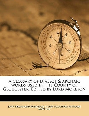A Glossary of Dialect & Archaic Words Used in the County of Gloucester. Edited by Lord Moreton book written by Robertson, John Drummond , Moreton, Henry Haughton Reynolds
