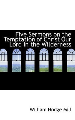 Five Sermons on the Temptation of Christ Our Lord in the Wilderness book written by Mill, William Hodge