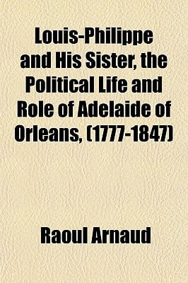 Louis-Philippe and His Sister, the Political Life and Role of Adelaide of Orleans, (1777-1847) book written by Arnaud, Raoul