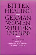 Bitter Healing: German Women Writers, 1700-1830. an Anthology book written by Jeannine Blackwell