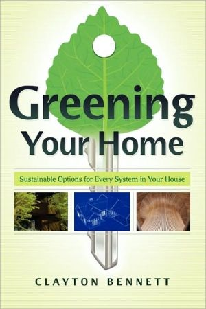 Greening Your Home: Sustainable Options for Every System in Your House book written by Clayton Bennett
