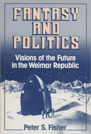 Fantasy and Politics: Visions of the Future in the Weimar Republic book written by Peter S. Fisher