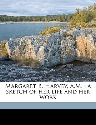 Margaret B. Harvey, A.M.; A Sketch of Her Life and Her Work book written by Develin, Dora Harvey