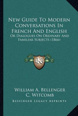 New Guide to Modern Conversations in French and English: Or Dialogues on Ordinary and Familiar Subjects (1866) written by Bellenger, William A. , Witcomb, C. , Witcomb, H.