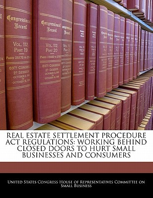 Real Estate Settlement Procedure ACT Regulations: Working Behind Closed Doors to Hurt Small Businesses and Consumers written by United States Congress House of Represen