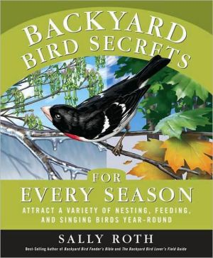 Backyard Bird Secrets for Every Season: Attract a Variety of Nesting, Feeding, and Singing Birds Year-Round book written by Sally Roth