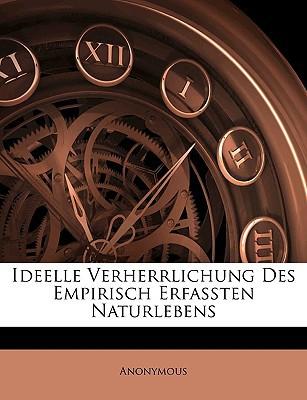 Ideelle Verherrlichung Des Empirisch Erfassten Naturlebens book written by Anonymous
