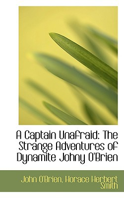 A Captain Unafraid: The Strange Adventures of Dynamite Johny O'Brien book written by O'Brien, John
