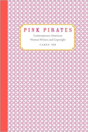 Pink Pirates: Contemporary American Women Writers and Copyright book written by Caren Irr
