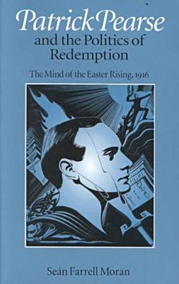 Patrick Pearse and the Politics of Redemption: The Mind of the Easter Rising, 1916 book written by Sean Farrell Moran
