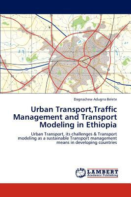 Urban Transport, Traffic Management and Transport Modeling in Ethiopia written by Dagnachew Adugna Belete