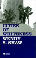 Cities of Whiteness book written by Wendy S. Shaw