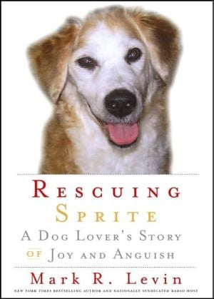Rescuing Sprite: A Dog Lover's Story of Joy and Anguish book written by Mark R. Levin