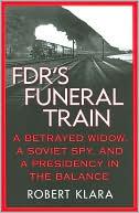 FDR's Funeral Train: A Betrayed Widow, a Soviet Spy, and a Presidency in the Balance book written by Robert Klara