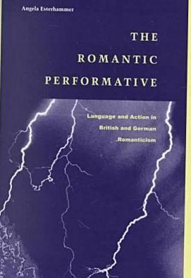 The Romantic Performative: Language and Action in British and German Romanticism book written by Angela Esterhammer
