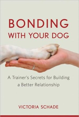 Bonding with Your Dog: A Trainer's Secrets for Building a Better Relationship book written by Victoria Schade