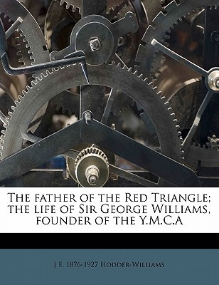 The Father of the Red Triangle; The Life of Sir George Williams, Founder of the Y.M.C.a book written by Hodder-Williams, J. E. 1876