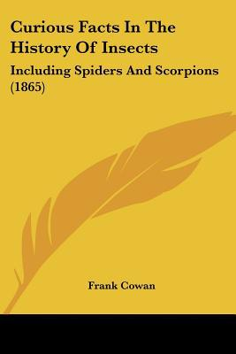 Curious Facts In The History Of Insects: Including Spiders And Scorpions (1865) written by Frank Cowan