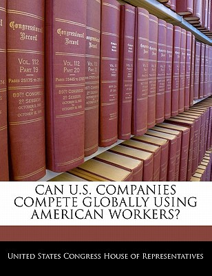 Can U.S. Companies Compete Globally Using American Workers? written by United States Congress House of Represen