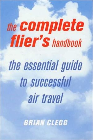 The Complete Flier's Handbook: The Essential Guide to Successful Air Travel written by Brian Clegg