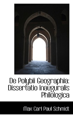 de Polybii Geographia: Dissertatio Inauguralis Philologica book written by Carl Paul Schmidt, Max