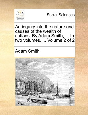 An Inquiry Into the Nature and Causes of the Wealth of Nations. by Adam Smith, ... in Two Volumes. ... Volume 2 of 2 written by Smith, Adam