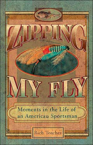 Zipping My Fly: Moments in the Life of an American Sportsman book written by Rich Tosches