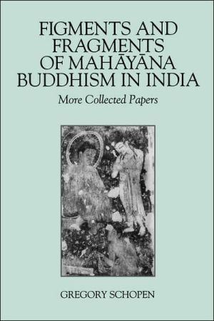 Figments and Fragments of Mahayana Buddhism in India: More Collected Papers book written by Gregory Schopen