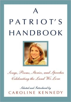 A Patriot'S Handbook: Songs, Poems, Stories, And Speeches Celebrating The Land We Love written by Caroline Kennedy