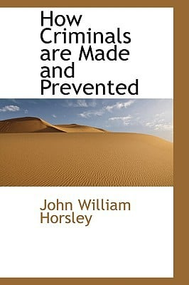 How Criminals Are Made and Prevented book written by Horsley, John William