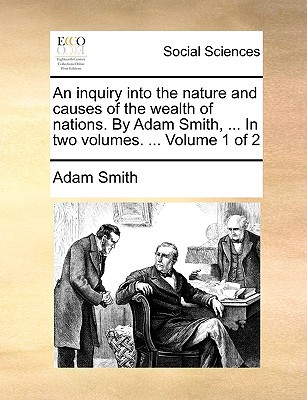 An Inquiry Into the Nature and Causes of the Wealth of Nations. by Adam Smith, ... in Two Volumes. ... Volume 1 of 2 written by Smith, Adam