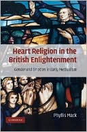 Heart Religion in the British Enlightenment: Gender and Emotion in Early Methodism book written by Phyllis Mack