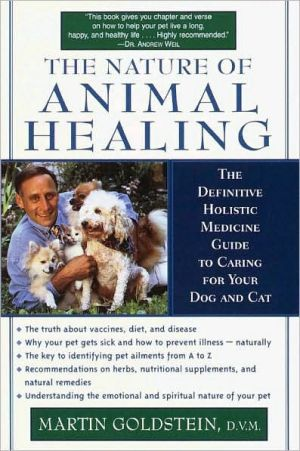 The Nature of Animal Healing: The Definitive Holistic Medicine Guide to Caring for Your Dog and Cat book written by Martin Goldstein