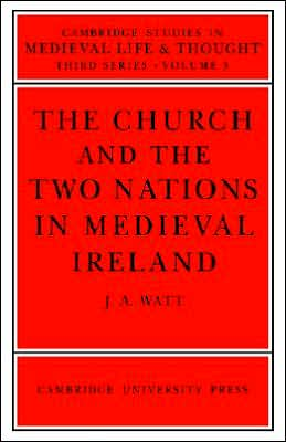 The Church and the Two Nations in Medieval Ireland book written by J. A. Watt