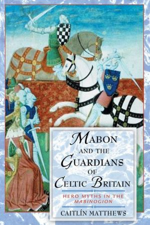 Mabon and the Guardians of Celtic Britain: Hero Myths in the Mabinogion book written by Caitlin Matthews
