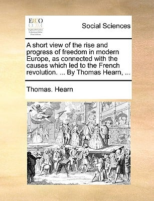 A   Short View of the Rise and Progress of Freedom in Modern Europe, as Connected with the Causes Which Led to the French Revolution. ... by Thomas He written by Hearn, Thomas