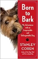 Born to Bark: My Adventures with an Irrepressible and Unforgettable Dog book written by Stanley Coren