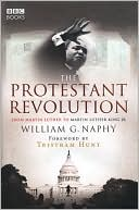The Protestant Revolution: From Martin Luther to Martin Luther King Jr book written by William G. Naphy