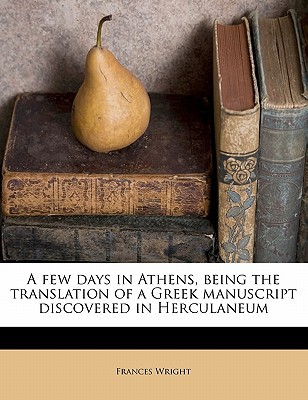 A Few Days in Athens, Being the Translation of a Greek Manuscript Discovered in Herculaneum book written by Wright, Frances