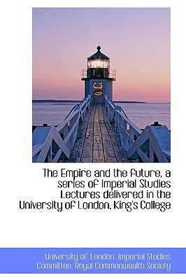 The Empire and the Future, a Series of Imperial Studies Lectures Delivered in the University of Lond book written by Of London Imperial Studies Committee, R.
