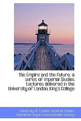 The Empire and the Future, a Series of Imperial Studies Lectures Delivered in the University of Lond written by Of London Imperial Studies Committee, R.