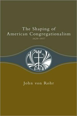 The Shaping Of American Congregationalism 1620-1957 book written by John Von Rohr