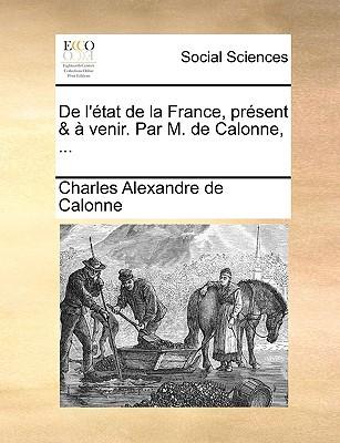 de L'Tat de La France, Prsent & Venir. Par M. de Calonne, ... written by Calonne, Charles Alexandre De