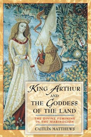 King Arthur and the Goddess of the Land: The Divine Feminine in the Mabinogion book written by Caitlin Matthews