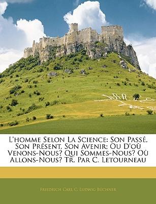 L'homme Selon La Science: Son Pass, Son Prsent, Son Avenir; Ou D'o Venons-Nous? Qui Sommes-N... book written by Friedrich Carl C. Ludwig B�chner