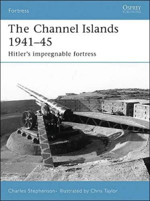Fortifications of the Channel Islands 1941-45: Hitler's Impregnable Fortress book written by Charles Stephenson