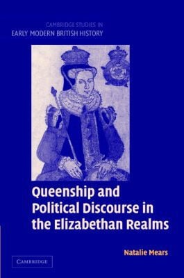 Queenship and Political Discourse in the Elizabethan Realms book written by Natalie Mears
