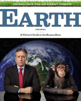 The Daily Show with Jon Stewart Presents Earth (the Book): A Visitor's Guide to the Human Race written by Jon Stewart