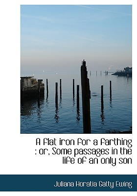 A Flat Iron for a Farthing: Or, Some Passages in the Life of an Only Son book written by Ewing, Juliana Horatia Gatty