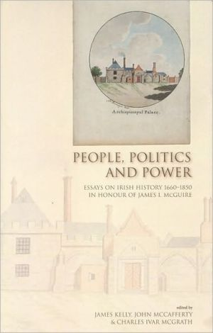 People, Politics and Power: Essays on Irish History 1660-1850 in Honour of James I. McGuire written by James Kelly
